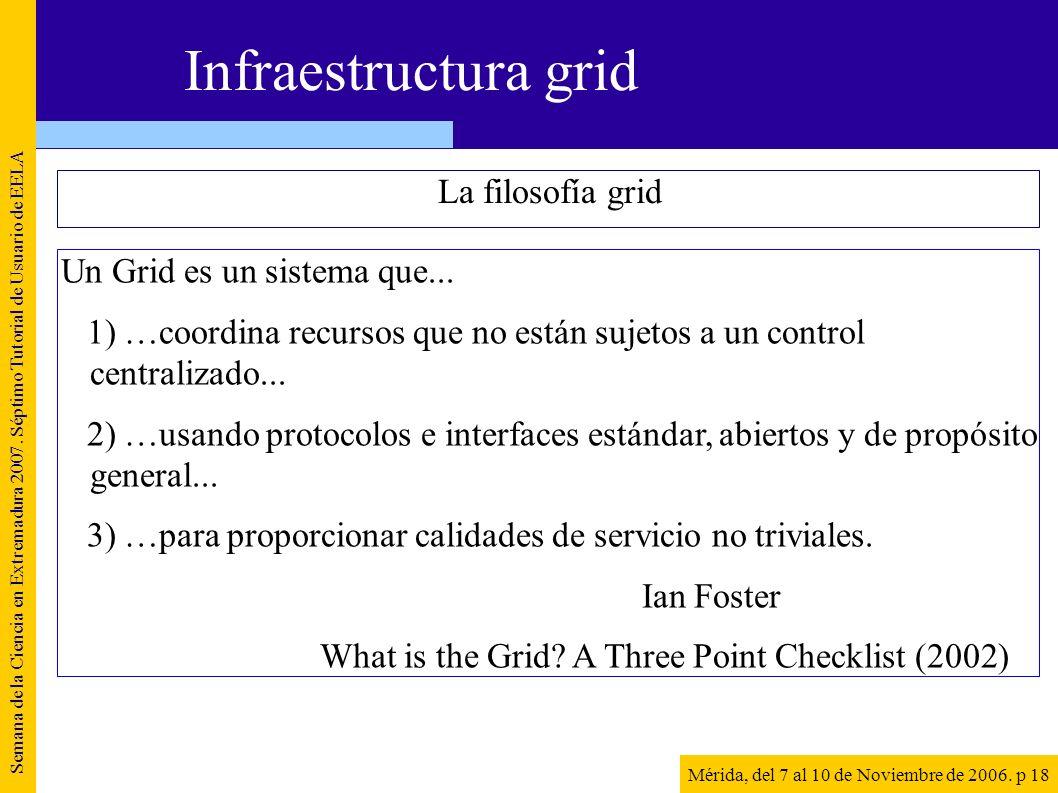 La filosofía grid Semana de la Ciencia en Extremadura 2007. Séptimo Tutorial de Usuario de EELA Mérida, del 7 al 10 de Noviembre de 2006. p 18 Infraes