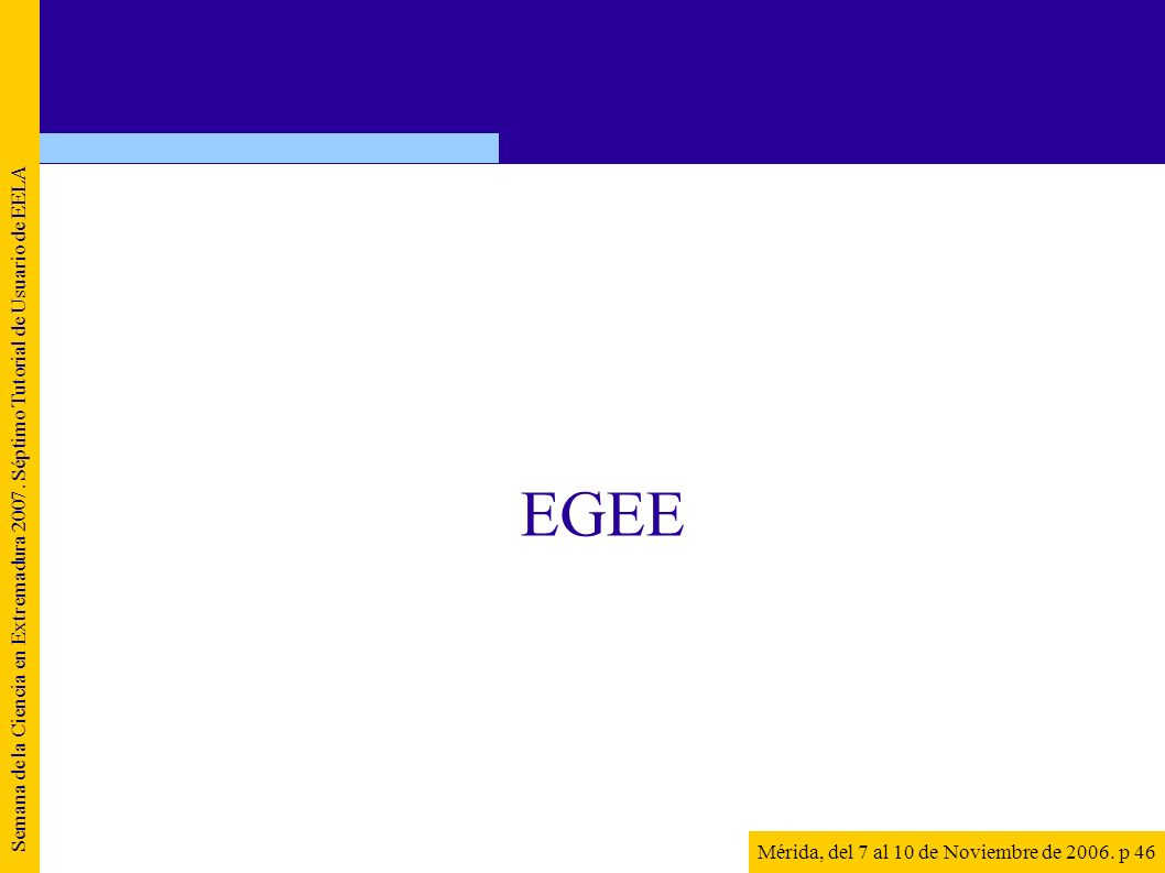 Semana de la Ciencia en Extremadura 2007. Séptimo Tutorial de Usuario de EELA Mérida, del 7 al 10 de Noviembre de 2006. p 46 EGEE