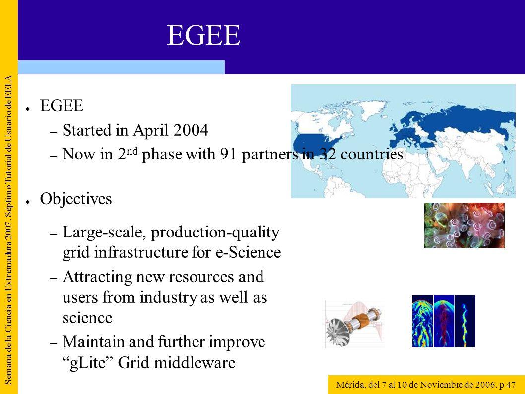 Semana de la Ciencia en Extremadura 2007. Séptimo Tutorial de Usuario de EELA Mérida, del 7 al 10 de Noviembre de 2006. p 47 EGEE – Started in April 2