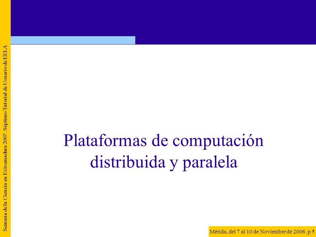 Semana de la Ciencia en Extremadura 2007. Séptimo Tutorial de Usuario de EELA Mérida, del 7 al 10 de Noviembre de 2006. p 5 Plataformas de computación