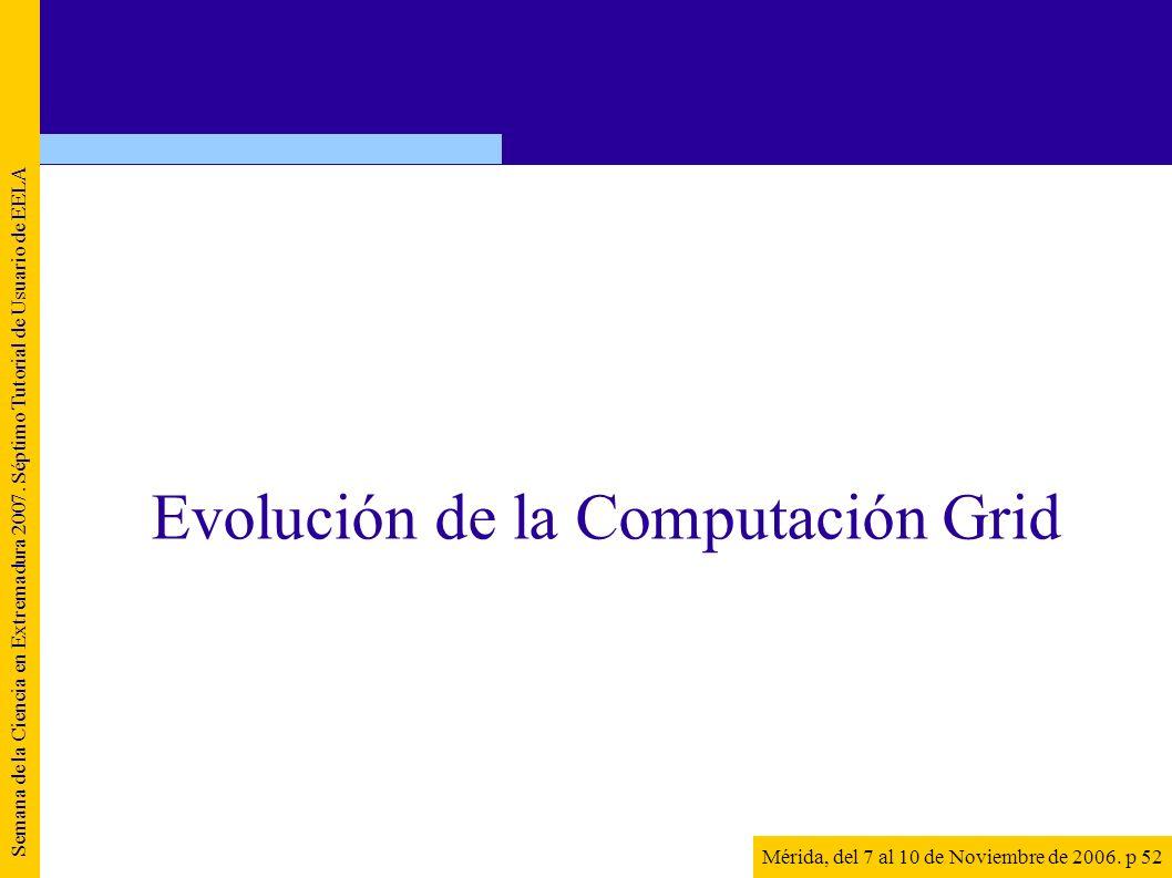 Semana de la Ciencia en Extremadura 2007. Séptimo Tutorial de Usuario de EELA Mérida, del 7 al 10 de Noviembre de 2006. p 52 Evolución de la Computaci