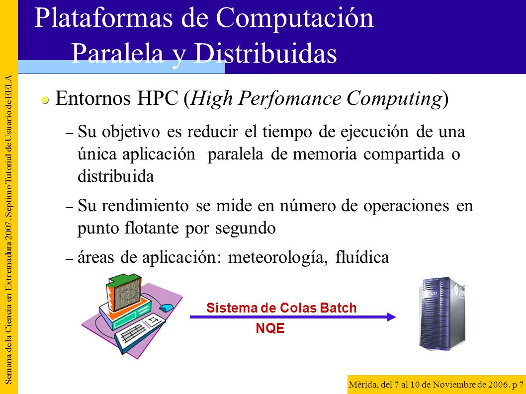 Entornos HTC (High Throughput Computing) – Su objetivo es aumentar el número de ejecuciones por unidad de tiempo – Su rendimiento se mide en número de trabajos (jobs) por unidad de tiempo – áreas de aplicación: HEP, bioinformática, Semana de la Ciencia en Extremadura 2007.