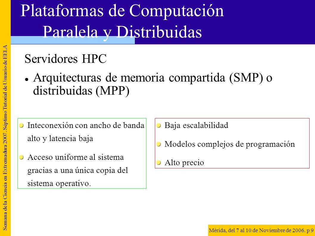 Clusters dedicados Cluster dedicado y homogéneo de PCs o estaciones interconectados por medio de una red de área de sistema (Giganet, Myrinet...) Semana de la Ciencia en Extremadura 2007.
