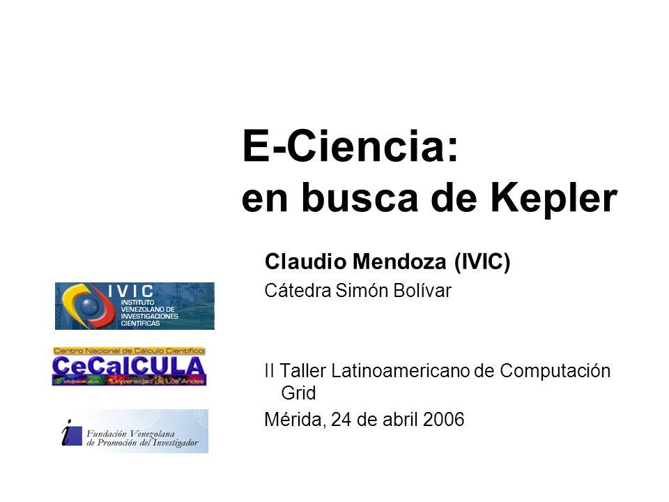 E-Ciencia: en busca de Kepler Claudio Mendoza (IVIC) Cátedra Simón Bolívar II Taller Latinoamericano de Computación Grid Mérida, 24 de abril 2006