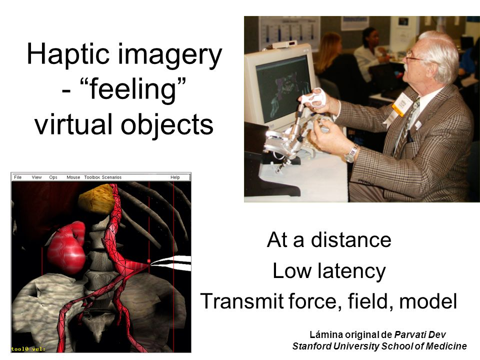 Haptic imagery - feeling virtual objects At a distance Low latency Transmit force, field, model Lámina original de Parvati Dev Stanford University School of Medicine