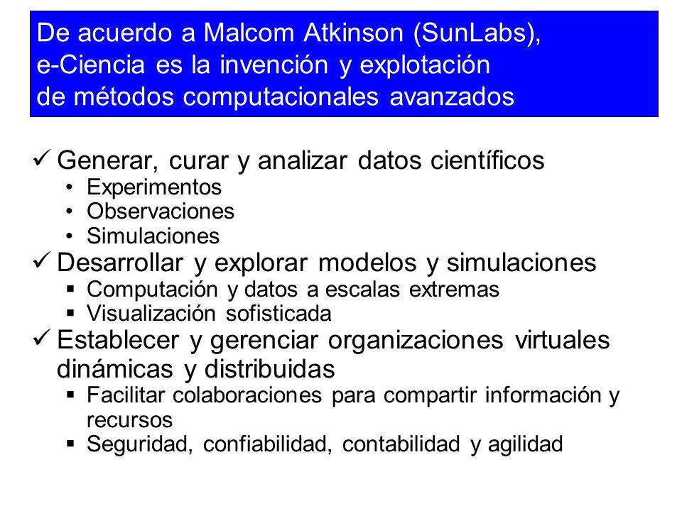 De acuerdo a Malcom Atkinson (SunLabs), e-Ciencia es la invención y explotación de métodos computacionales avanzados Generar, curar y analizar datos c