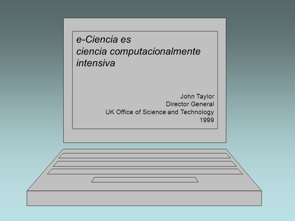 e-Ciencia es ciencia computacionalmente intensiva John Taylor Director General UK Office of Science and Technology 1999