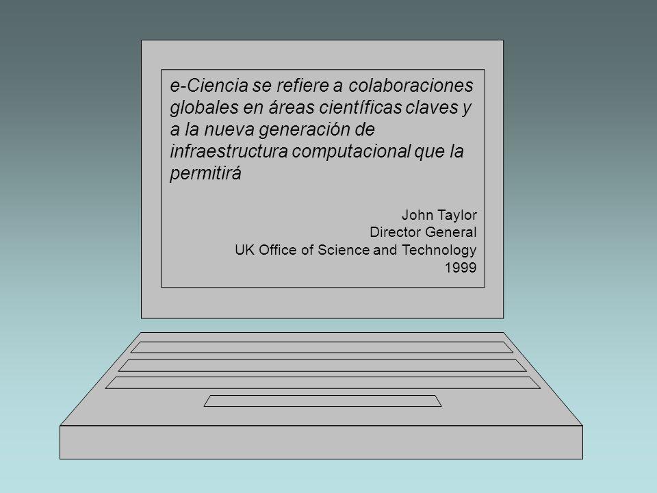 e-Ciencia va a cambiar la dinámica general en la que se lleva a cabo la ciencia John Taylor Director General UK Office of Science and Technology 1999
