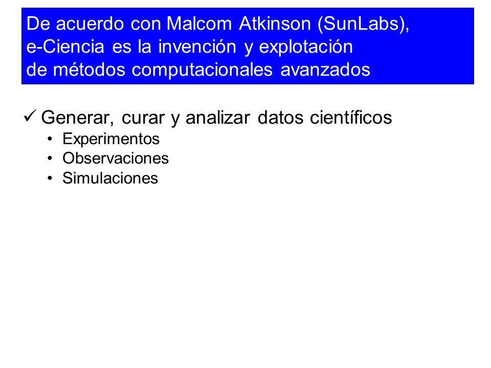 De acuerdo con Malcom Atkinson (SunLabs), e-Ciencia es la invención y explotación de métodos computacionales avanzados Generar, curar y analizar datos