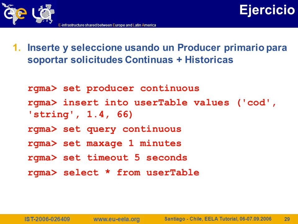 IST E-infrastructure shared between Europe and Latin America   Santiago - Chile, EELA Tutorial, Ejercicio 1.Inserte y seleccione usando un Producer primario para soportar solicitudes Continuas + Historicas rgma> set producer continuous rgma> insert into userTable values ( cod , string , 1.4, 66) rgma> set query continuous rgma> set maxage 1 minutes rgma> set timeout 5 seconds rgma> select * from userTable