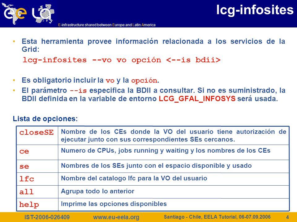 IST-2006-026409 E-infrastructure shared between Europe and Latin America www.eu-eela.org Santiago - Chile, EELA Tutorial, 06-07.09.2006 15 Ejercicio 5 Obtener la lista de atributos soportados $ lcg-info --list-attrs