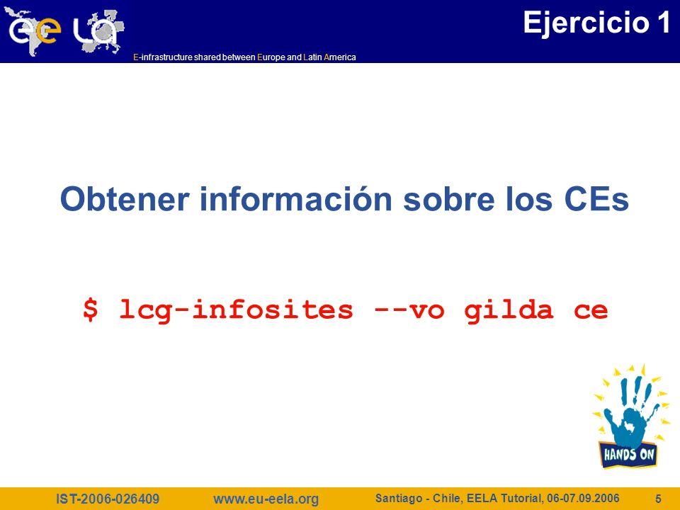 IST-2006-026409 E-infrastructure shared between Europe and Latin America www.eu-eela.org Santiago - Chile, EELA Tutorial, 06-07.09.2006 16 Ejercicio 5 $ lcg-info --list-attrs Attribute name Glue object class Glue attribute name MaxTime GlueCE GlueCEPolicyMaxWallClockTime CEStatus GlueCE GlueCEStateStatus TotalJobs GlueCE GlueCEStateTotalJobs CEVOs GlueCE GlueCEAccessControlBaseRule TotalCPUs GlueCE GlueCEInfoTotalCPUs FreeCPUs GlueCE GlueCEStateFreeCPUs CE GlueCE GlueCEUniqueID WaitingJobs GlueCE GlueCEStateWaitingJobs RunningJobs GlueCE GlueCEStateRunningJobs CloseCE GlueCESEBindGroup GlueCESEBindGroupCEUniqueID CloseSE GlueCESEBindGroup GlueCESEBindGroupSEUniqueID SEVOs GlueSA GlueSAAccessControlBaseRule UsedSpace GlueSA GlueSAStateUsedSpace AvailableSpace GlueSA GlueSAStateAvailableSpace Type GlueSE GlueSEType SE GlueSE GlueSEUniqueID Protocol GlueSEAccessProtocol GlueSEAccessProtocolType ArchType GlueSL GlueSLArchitectureType Processor GlueSubCluster GlueHostProcessorModel OS GlueSubCluster GlueHostOperatingSystemName Cluster GlueSubCluster GlueSubClusterUniqueID …
