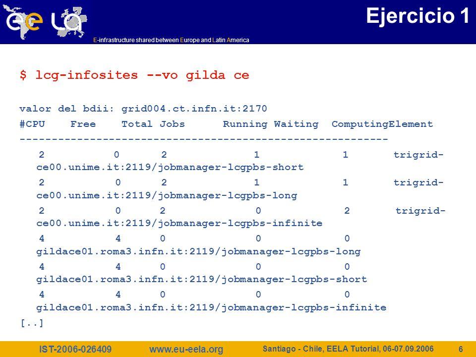 IST-2006-026409 E-infrastructure shared between Europe and Latin America www.eu-eela.org Santiago - Chile, EELA Tutorial, 06-07.09.2006 17 Ejercicio 6 Listar todos los CEs en el BDII que satisfacen unas condiciones dadas $ lcg-info --list-ce --query ´TotalCPUs=10, Processor=PIII´ --attrs ´RunningJobs,FreeCPUs´