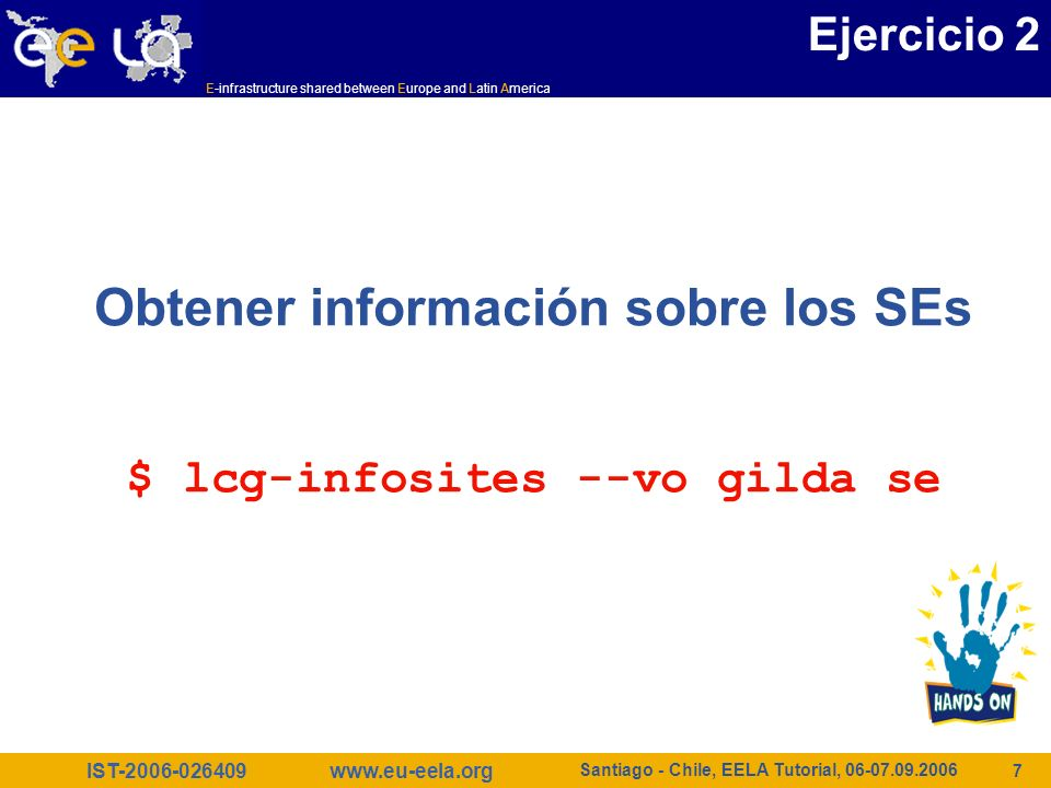 IST-2006-026409 E-infrastructure shared between Europe and Latin America www.eu-eela.org Santiago - Chile, EELA Tutorial, 06-07.09.2006 8 $ lcg-infosites --vo gilda se Avail Space(Kb) Used Space(Kb) Type SEs --------------------------------------------------------------- 143547680 2472756 disk cn02.be.itu.edu.tr 168727984 118549624 disk grid009.ct.infn.it 13908644 2819288 disk grid003.cecalc.ula.ve 108741124 2442872 disk gildase.oact.inaf.it 28211488 2948292 disk testbed005.cnaf.infn.it 349001680 33028 disk gilda-se-01.pd.infn.it 31724384 2819596 disk cna03.cna.unicamp.br 387834656 629136 disk grid-se.bio.dist.unige.it Ejercicio 2
