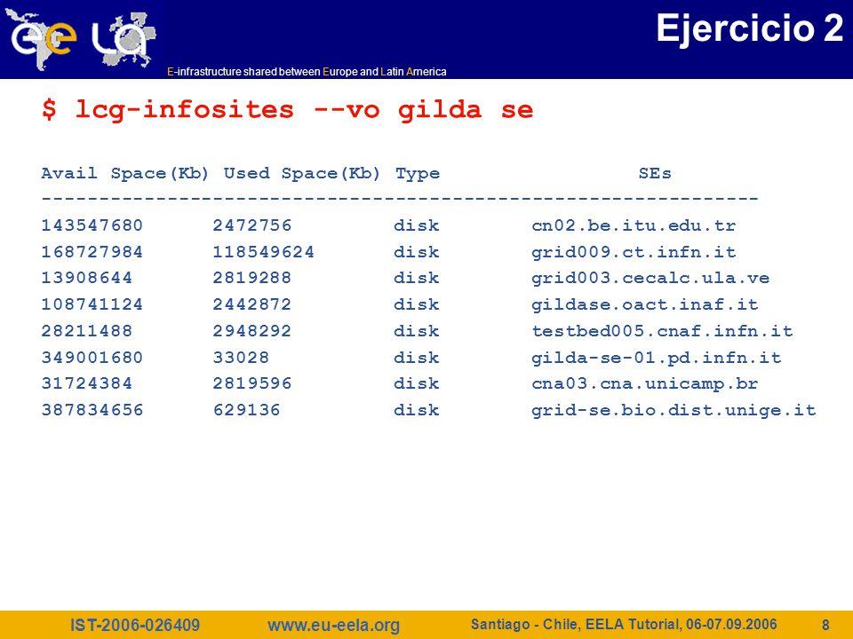 IST-2006-026409 E-infrastructure shared between Europe and Latin America www.eu-eela.org Santiago - Chile, EELA Tutorial, 06-07.09.2006 9 Ejercicio 3 Obtener información sobre el software instalado $ lcg-infosites --vo gilda tag