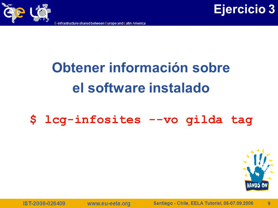 IST-2006-026409 E-infrastructure shared between Europe and Latin America www.eu-eela.org Santiago - Chile, EELA Tutorial, 06-07.09.2006 10 $ lcg-infosites --vo gilda tag ************************************************************* Information for gilda relative to their software tags included in each CE ************************************************************* Name of the TAG: VO-gilda-GEANT Name of the TAG: VO-gilda-GKS05 Name of the CE:cn01.be.itu.edu.tr Name of the TAG: VO-gilda-slc3_ia32_gcc323 Name of the TAG: VO-gilda-CMKIN_5_1_1 Name of the TAG: VO-gilda-GEANT Name of the TAG: VO-gilda-GKS05 Name of the CE:grid010.ct.infn.it [..] Ejercicio 3