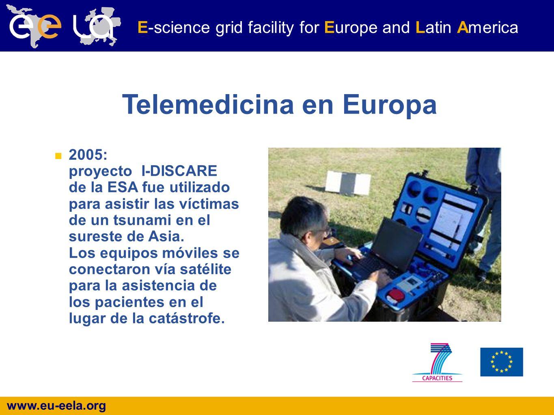 www.eu-eela.org E-science grid facility for Europe and Latin America Telemedicina en Europa 2005: proyecto I-DISCARE de la ESA fue utilizado para asistir las víctimas de un tsunami en el sureste de Asia.
