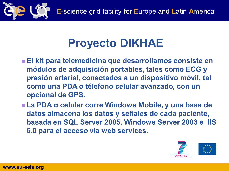 www.eu-eela.org E-science grid facility for Europe and Latin America Proyecto DIKHAE El kit para telemedicina que desarrollamos consiste en módulos de adquisición portables, tales como ECG y presión arterial, conectados a un dispositivo móvil, tal como una PDA o télefono celular avanzado, con un opcional de GPS.