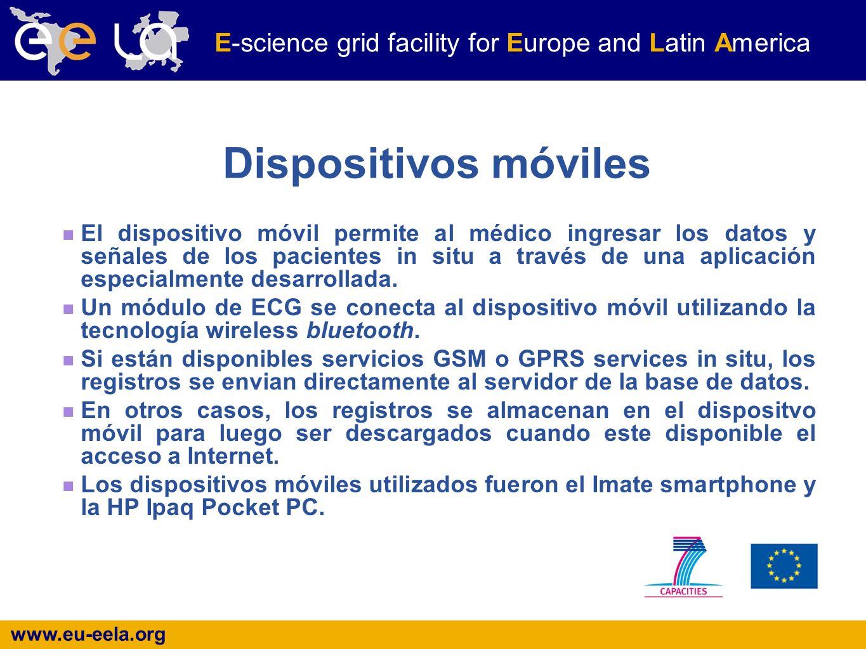 www.eu-eela.org E-science grid facility for Europe and Latin America Dispositivos móviles El dispositivo móvil permite al médico ingresar los datos y señales de los pacientes in situ a través de una aplicación especialmente desarrollada.
