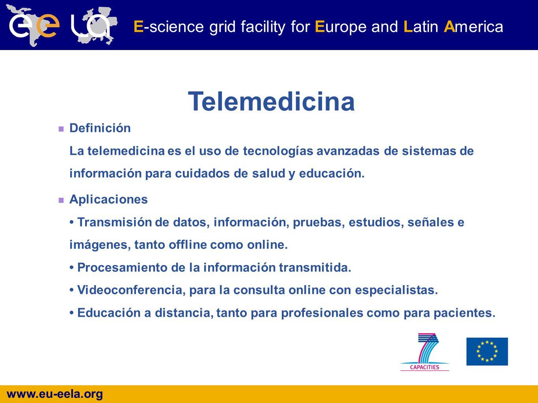 www.eu-eela.org E-science grid facility for Europe and Latin America Telemedicina Definición La telemedicina es el uso de tecnologías avanzadas de sistemas de información para cuidados de salud y educación.