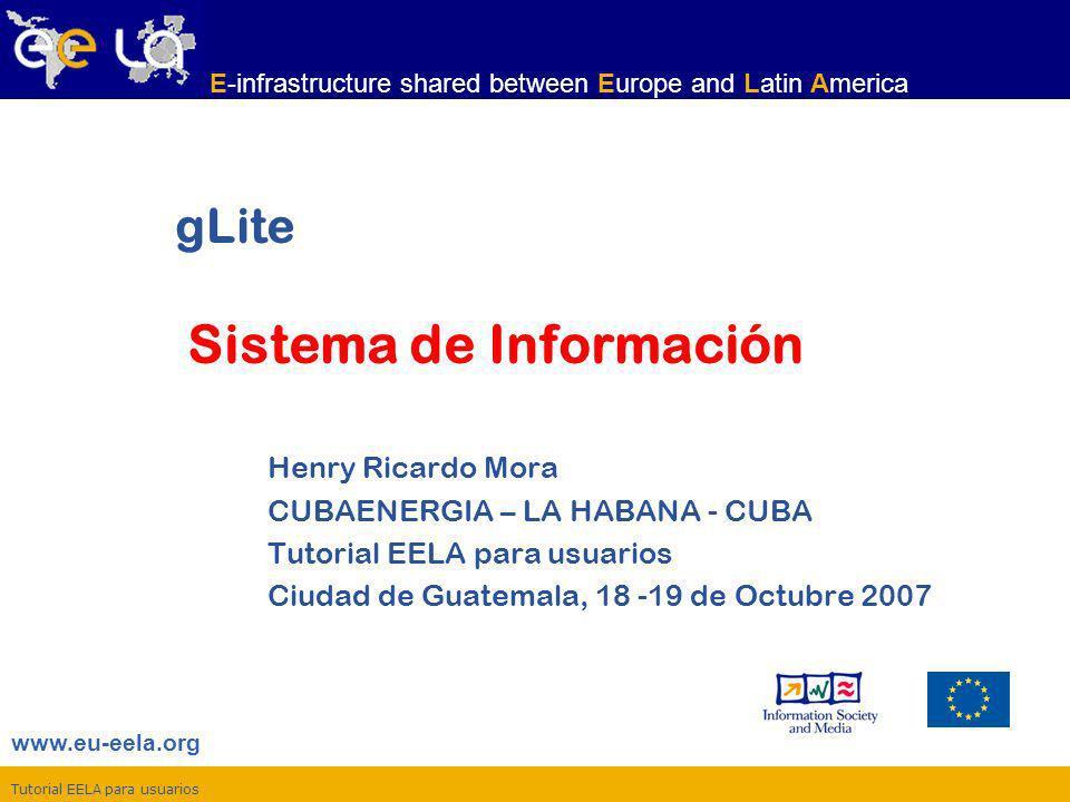Tutorial EELA para usuarios www.eu-eela.org E-infrastructure shared between Europe and Latin America gLite Sistema de Información Henry Ricardo Mora C