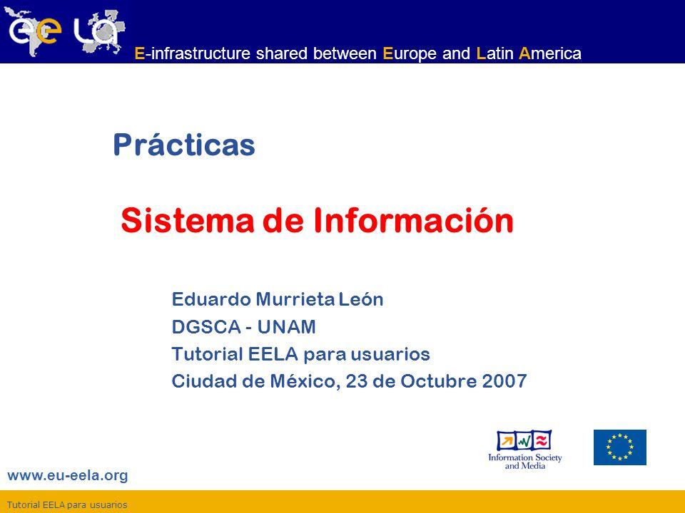 Tutorial EELA para usuarios www.eu-eela.org E-infrastructure shared between Europe and Latin America Prácticas Sistema de Información Eduardo Murrieta León DGSCA - UNAM Tutorial EELA para usuarios Ciudad de México, 23 de Octubre 2007