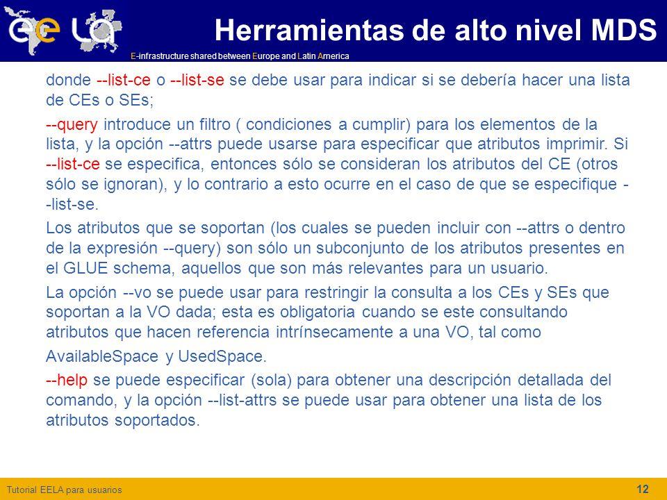 Tutorial EELA para usuarios E-infrastructure shared between Europe and Latin America 12 Herramientas de alto nivel MDS donde --list-ce o --list-se se debe usar para indicar si se debería hacer una lista de CEs o SEs; --query introduce un filtro ( condiciones a cumplir) para los elementos de la lista, y la opción --attrs puede usarse para especificar que atributos imprimir.