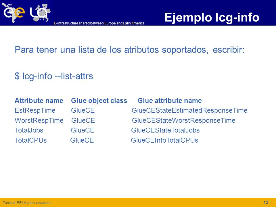 Tutorial EELA para usuarios E-infrastructure shared between Europe and Latin America 13 Ejemplo lcg-info Para tener una lista de los atributos soportados, escribir: $ lcg-info --list-attrs Attribute name Glue object class Glue attribute name EstRespTime GlueCE GlueCEStateEstimatedResponseTime WorstRespTime GlueCE GlueCEStateWorstResponseTime TotalJobs GlueCE GlueCEStateTotalJobs TotalCPUs GlueCE GlueCEInfoTotalCPUs