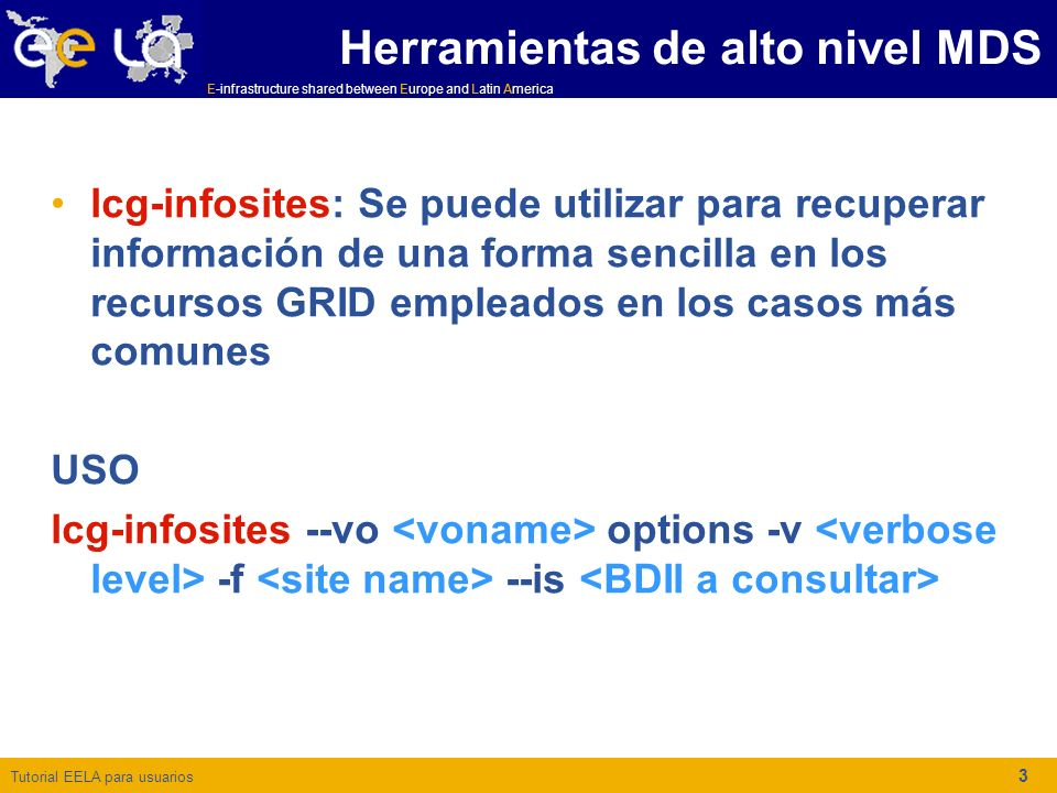 Tutorial EELA para usuarios E-infrastructure shared between Europe and Latin America 3 Herramientas de alto nivel MDS lcg-infosites: Se puede utilizar para recuperar información de una forma sencilla en los recursos GRID empleados en los casos más comunes USO lcg-infosites --vo options -v -f --is
