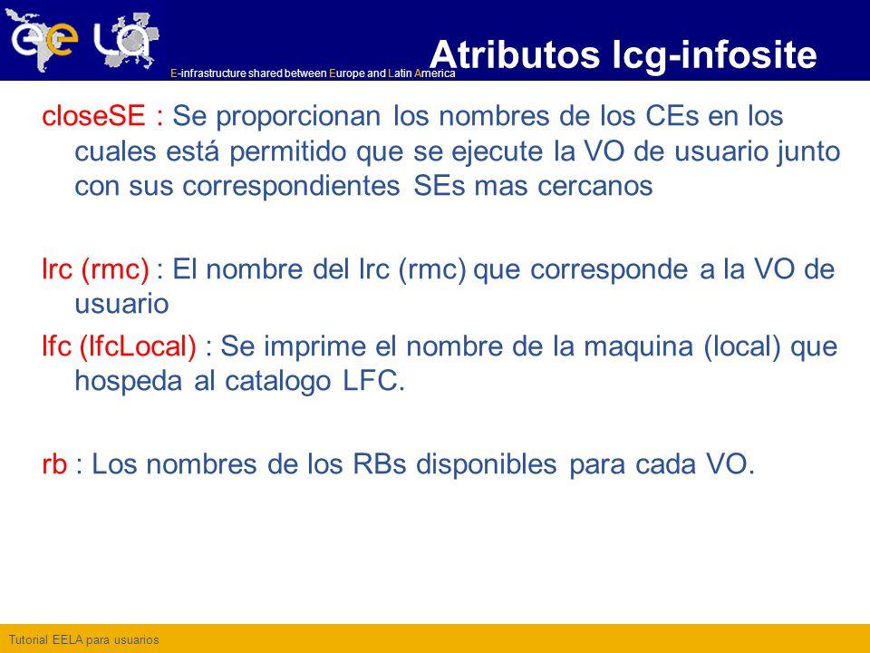 Tutorial EELA para usuarios E-infrastructure shared between Europe and Latin America closeSE : Se proporcionan los nombres de los CEs en los cuales está permitido que se ejecute la VO de usuario junto con sus correspondientes SEs mas cercanos lrc (rmc) : El nombre del lrc (rmc) que corresponde a la VO de usuario lfc (lfcLocal) : Se imprime el nombre de la maquina (local) que hospeda al catalogo LFC.