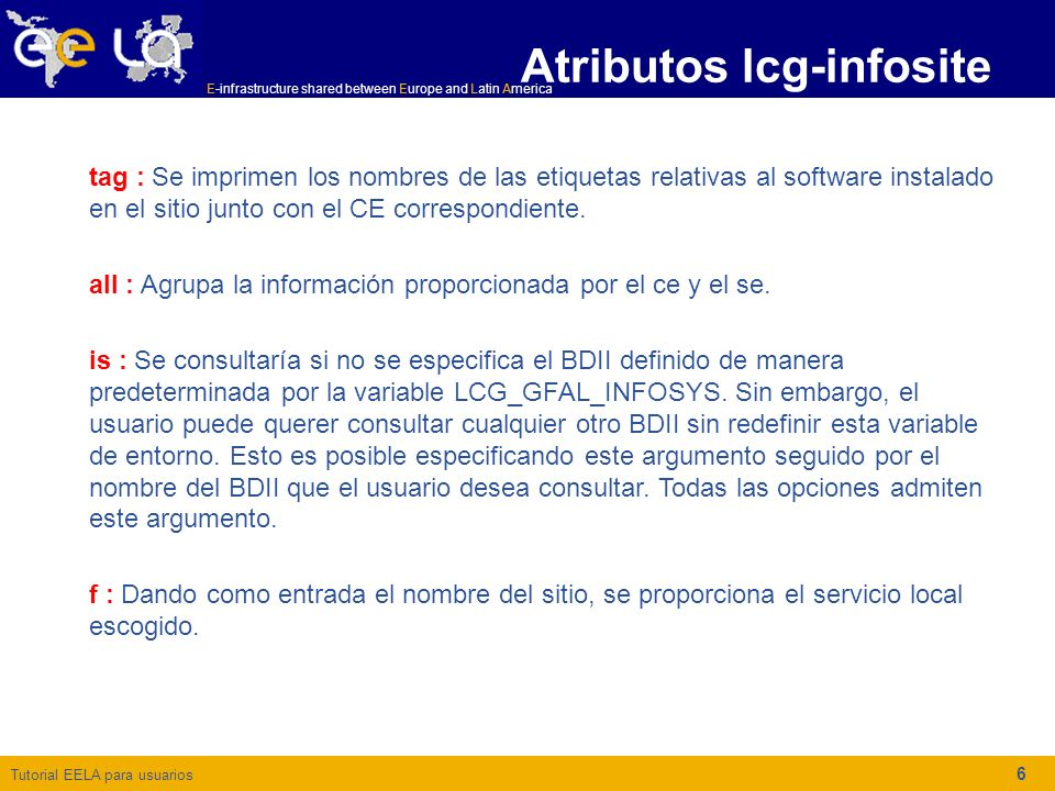 Tutorial EELA para usuarios E-infrastructure shared between Europe and Latin America 7 Ejemplo lcg-infosite $ lcg-infosites --vo alice ce Una salida típica es la siguiente: **************************************************************** These are the related data for alice: (in terms of queues and CPUs) **************************************************************** #CPU Free Total Jobs Running Waiting ComputingElement ---------------------------------------------------------- 22 0 0 0 globus.it.uom.gr:2119/blah-pbs-alice 12 12 0 0 0 p03.lip.pt:2119/jobmanager-pbs-alice 4 4 0 0 0 zeus76.edu.pl:2119/blah-pbs-alice