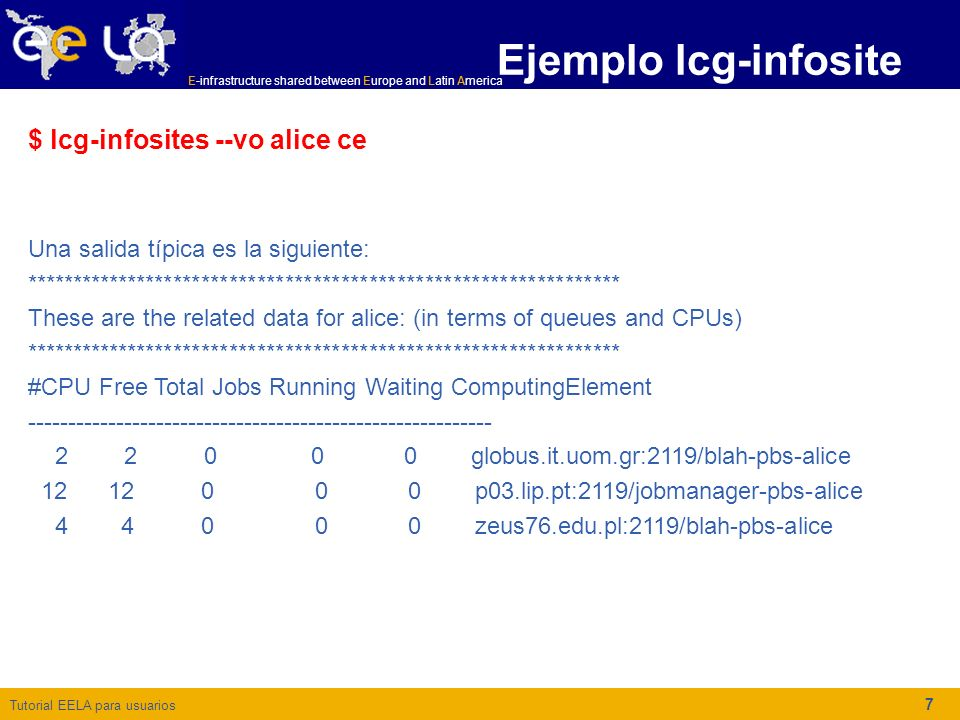 Tutorial EELA para usuarios E-infrastructure shared between Europe and Latin America 8 Ejemplo lcg-infosite $ lcg-infosites --vo atlas se ************************************************************** These are the related data for atlas: (in terms of SE) ************************************************************** Avail Space(Kb) Used Space(Kb) Type SEs ------------------------------------------------------------------------ 0 0 n.a se02.lip.pt 160250000 8860000 n.a se01d.lip.pt 1000000000000 500000000000 n.a castorsrm.pic.es 745343488 6277966848 n.a lcg-gridka-se.fzk.de