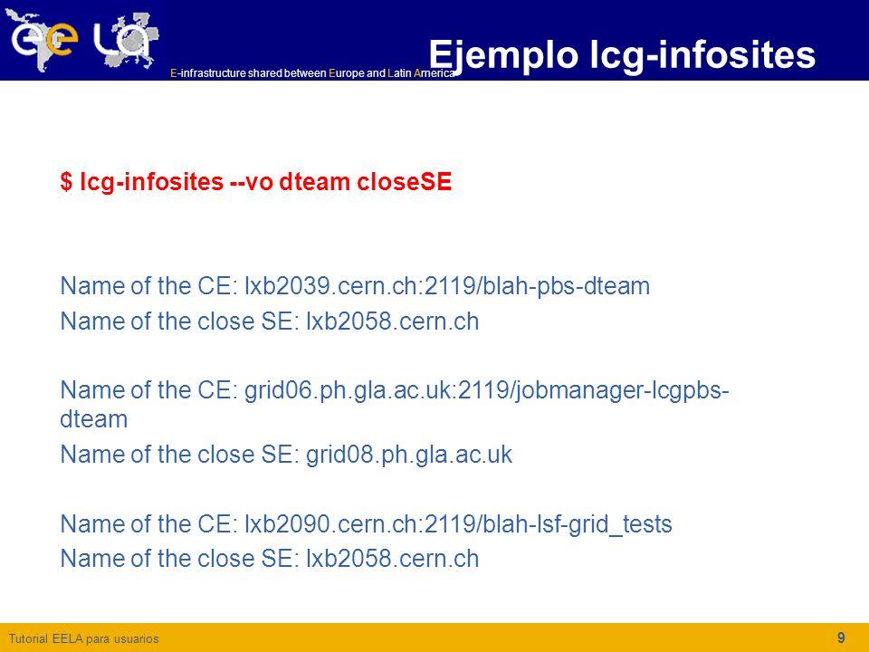 Tutorial EELA para usuarios E-infrastructure shared between Europe and Latin America 10 Listando los servidores LFC locales Con el fin de recuperar los nombres correspondientes a los servidores LFC locales de una determinada VO, se puede utilizar el comando siguiente: lcg-infosites --vo atlas lfcLocal lxb2038.cern.ch pps-lfc.cnaf.infn.it cclcglfcli03.in2p3.fr Ejemplo lcg-infosites