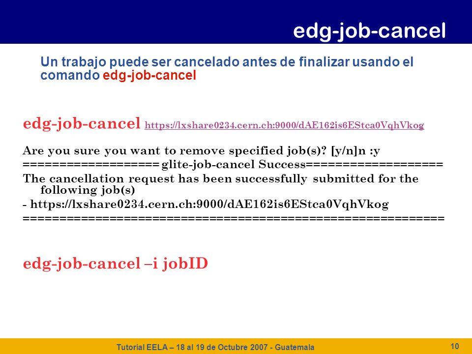 Tutorial EELA – 18 al 19 de Octubre 2007 - Guatemala 10 Un trabajo puede ser cancelado antes de finalizar usando el comando edg-job-cancel edg-job-can
