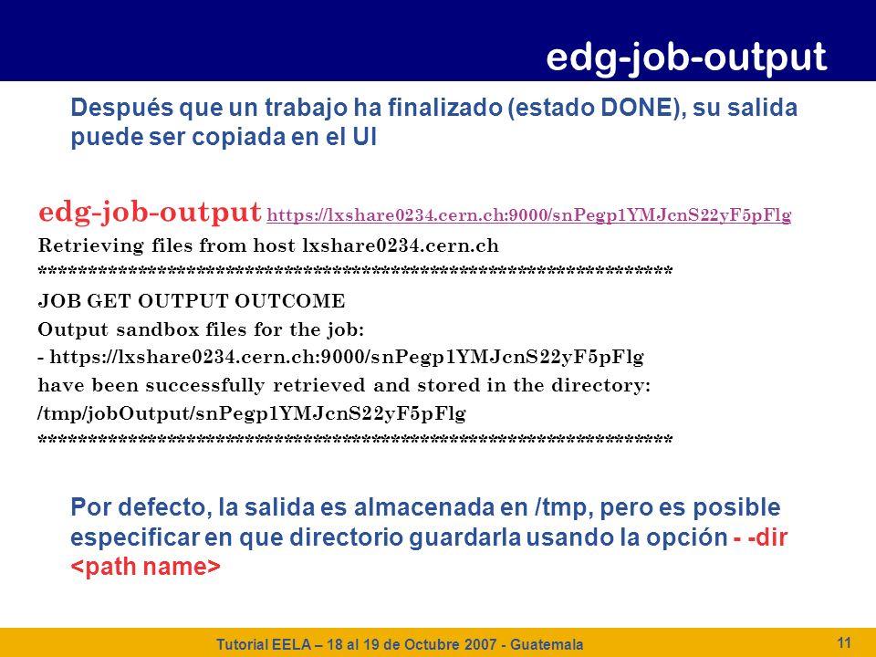Tutorial EELA – 18 al 19 de Octubre 2007 - Guatemala 11 Después que un trabajo ha finalizado (estado DONE), su salida puede ser copiada en el UI edg-j