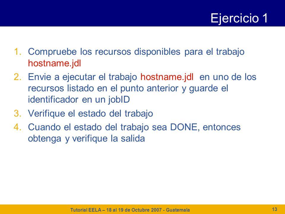 Tutorial EELA – 18 al 19 de Octubre 2007 - Guatemala 13 Ejercicio 1 1.Compruebe los recursos disponibles para el trabajo hostname.jdl 2.Envie a ejecut