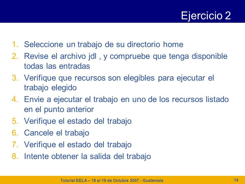 Tutorial EELA – 18 al 19 de Octubre 2007 - Guatemala 14 Ejercicio 2 1.Seleccione un trabajo de su directorio home 2.Revise el archivo jdl, y compruebe
