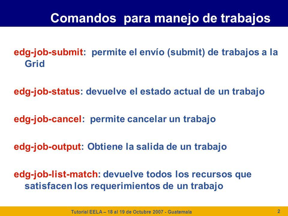 Tutorial EELA – 18 al 19 de Octubre 2007 - Guatemala 2 Comandos para manejo de trabajos edg-job-submit: permite el envío (submit) de trabajos a la Gri