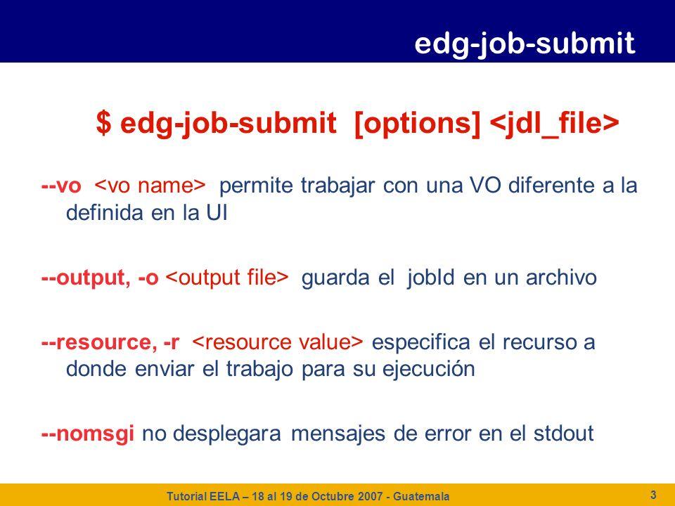 Tutorial EELA – 18 al 19 de Octubre 2007 - Guatemala 3 $ edg-job-submit [options] --vo permite trabajar con una VO diferente a la definida en la UI --
