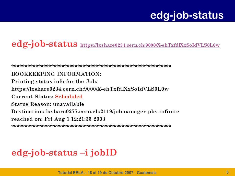 Tutorial EELA – 18 al 19 de Octubre 2007 - Guatemala 5 edg-job-status https://lxshare0234.cern.ch:9000/X-ehTxfdlXxSoIdVLS0L0w https://lxshare0234.cern