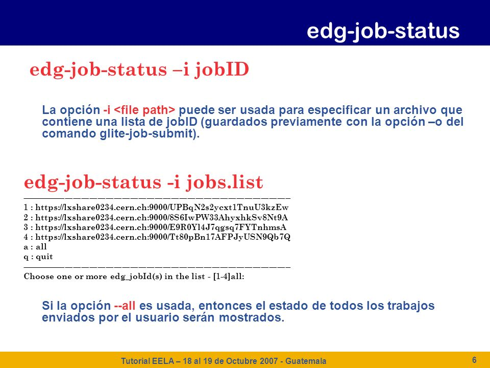 Tutorial EELA – 18 al 19 de Octubre 2007 - Guatemala 6 La opción -i puede ser usada para especificar un archivo que contiene una lista de jobID (guard