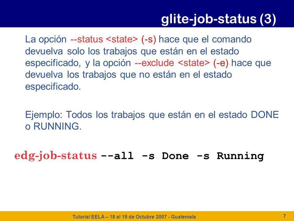 Tutorial EELA – 18 al 19 de Octubre 2007 - Guatemala 7 glite-job-status (3) La opción --status (-s) hace que el comando devuelva solo los trabajos que