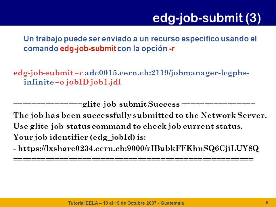 Tutorial EELA – 18 al 19 de Octubre 2007 - Guatemala 9 Un trabajo puede ser enviado a un recurso especifico usando el comando edg-job-submit con la op