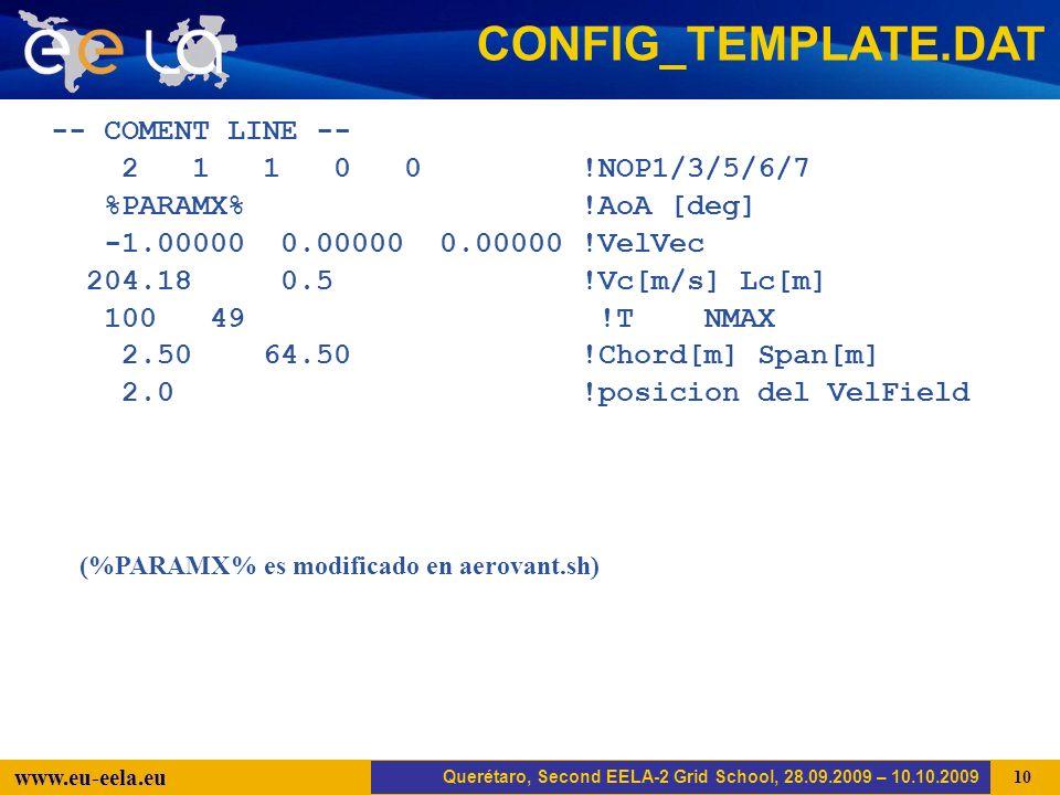 Trujillo, EELA-2 Kick-off-Meeting, 20.04.2008 10 www.eu-eela.eu -- COMENT LINE -- 2 1 1 0 0 !NOP1/3/5/6/7 %PARAMX% !AoA [deg] -1.00000 0.00000 0.00000 !VelVec 204.18 0.5 !Vc[m/s] Lc[m] 100 49 !T NMAX 2.50 64.50 !Chord[m] Span[m] 2.0 !posicion del VelField CONFIG_TEMPLATE.DAT Querétaro, Second EELA-2 Grid School, 28.09.2009 – 10.10.2009 (%PARAMX% es modificado en aerovant.sh)