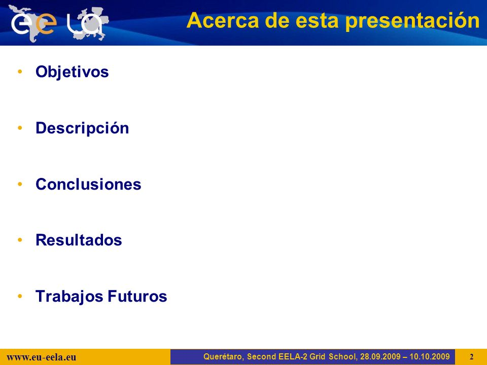Trujillo, EELA-2 Kick-off-Meeting, 20.04.2008 2 www.eu-eela.eu Acerca de esta presentación Objetivos Descripción Conclusiones Resultados Trabajos Futuros Querétaro, Second EELA-2 Grid School, 28.09.2009 – 10.10.2009