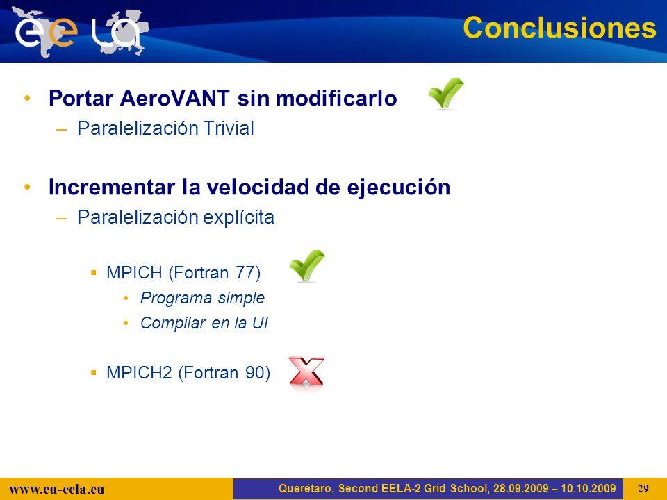 Trujillo, EELA-2 Kick-off-Meeting, 20.04.2008 29 www.eu-eela.eu Conclusiones Portar AeroVANT sin modificarlo –Paralelización Trivial Incrementar la velocidad de ejecución –Paralelización explícita MPICH (Fortran 77) Programa simple Compilar en la UI MPICH2 (Fortran 90) Querétaro, Second EELA-2 Grid School, 28.09.2009 – 10.10.2009