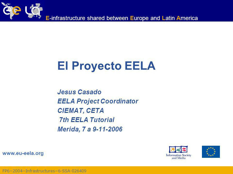 FP62004Infrastructures6-SSA-026409 www.eu-eela.org E-infrastructure shared between Europe and Latin America El Proyecto EELA Jesus Casado EELA Project Coordinator CIEMAT, CETA 7th EELA Tutorial Merida, 7 a 9-11-2006