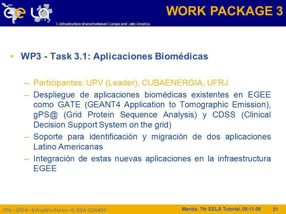 FP62004Infrastructures6-SSA-026409 E-infrastructure shared between Europe and Latin America Merida, 7th EELA Tutorial, 08-11-06 21 WP3 - Task 3.1: Aplicaciones Biomédicas –Participantes: UPV (Leader), CUBAENERGIA, UFRJ –Despliegue de aplicaciones biomédicas existentes en EGEE como GATE (GEANT4 Application to Tomographic Emission), gPS@ (Grid Protein Sequence Analysis) y CDSS (Clinical Decision Support System on the grid) –Soporte para identificación y migración de dos aplicaciones Latino Americanas –Integración de estas nuevas aplicaciones en la infraestructura EGEE WORK PACKAGE 3