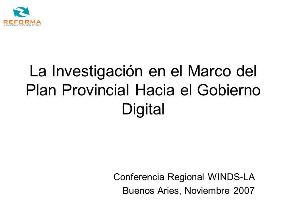 La Investigación en el Marco del Plan Provincial Hacia el Gobierno Digital Conferencia Regional WINDS-LA Buenos Aries, Noviembre 2007