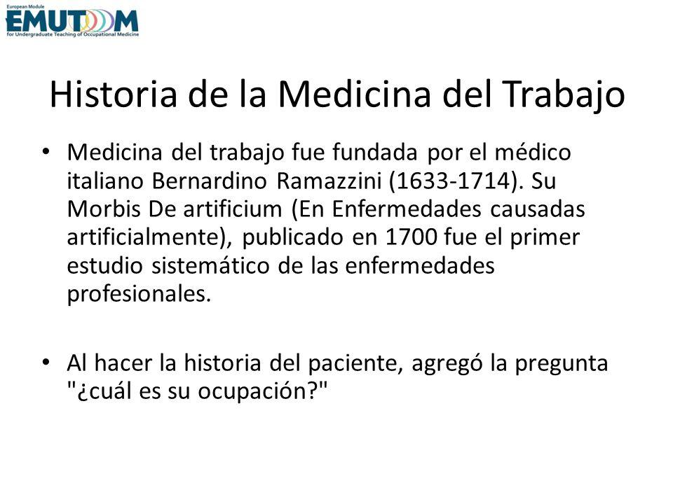 Historia de la Medicina del Trabajo Medicina del trabajo fue fundada por el médico italiano Bernardino Ramazzini (1633-1714). Su Morbis De artificium